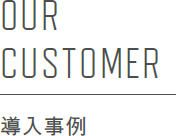OUR CUSTOMER 導入事例
